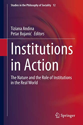 Institutions in Action: The Nature and the Role of Institutions in the Real World (Studies in the Philosophy of Sociality (12))