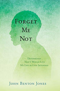 Forget Me Not: Determined That I Would Live My Life as God Intended