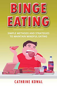 Binge Eating: Simple Methods and Strategies to Maintain Mindful Eating