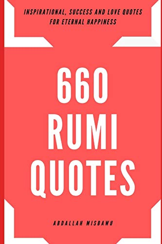 660 RUMI QUOTES: Inspirational, Success and Love Quotes for Eternal Happiness