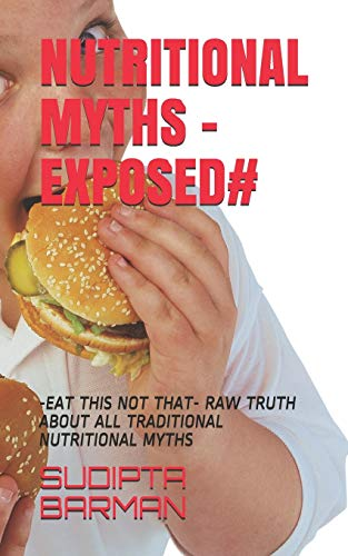 NUTRITIONAL MYTHS -EXPOSED#: -EAT THIS NOT THAT-     RAW TRUTH ABOUT ALL TRADITIONAL NUTRITIONAL MYTHS (BESIC MODULE)