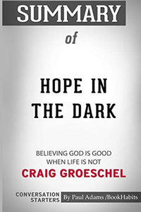 Summary of Hope in the Dark: Believing God Is Good When Life Is Not by Craig Groeschel: Conversation Starters