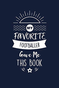 My Favorite Footballer Gave Me This Book: Footballer Thank You And Appreciation Gifts. Beautiful Gag Gift for Men and Women. Fun, Practical And Classy Alternative to a Card for Footballer