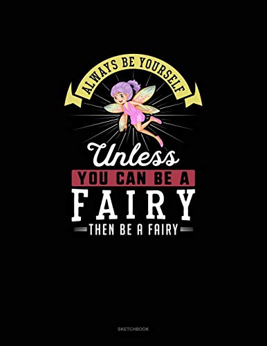 Always Be Yourself Unless You Can Be A Fairy Then Be A Fairy: Sketchbook