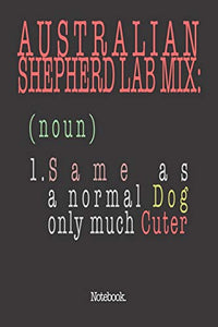Australian Shepherd Lab Mix (noun) 1. Same As A Normal Dog Only Much Cuter: Notebook