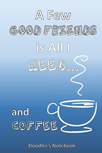All I Need is a Few Good Friends...  and Coffee: A Coffee Lover's Doodle Notebook