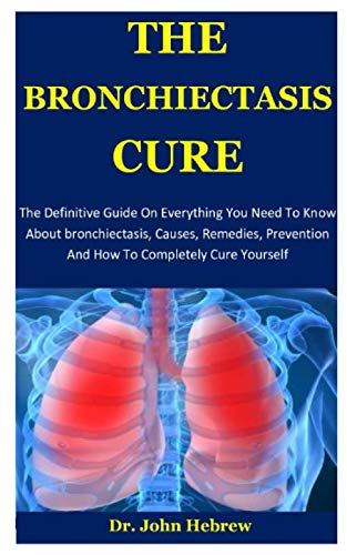 The Bronchiectasis Cure: The Definitive Guide On Everything You Need To Know About bronchiectasis, Causes, Remedies, Prevention And How To Completely Cure Yourself