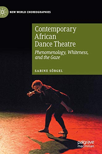 Contemporary African Dance Theatre: Phenomenology, Whiteness, and the Gaze (New World Choreographies)