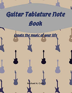 Guitar Tablature Note Book: Create the music of your life