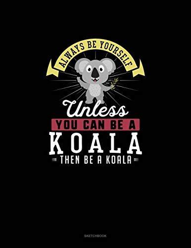 Always Be Yourself Unless You Can Be A Koala Then Be A Koala: Sketchbook