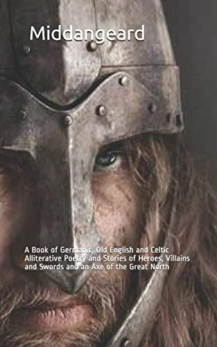 Middangeard: A Book of Germanic, Old English and Celtic Alliterative Poetry and Stories of Heroes, Villains and Swords and an Axe of the Great North