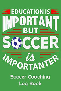 "Education Is Important But Soccer Is Importanter Soccer Coaching Log Book: 6"" x 9"" Log Notebook for Soccer Coaches, 100 pages, Green"