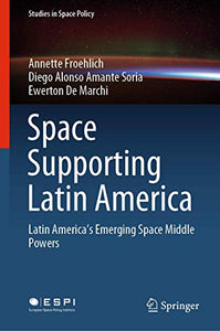 Space Supporting Latin America: Latin America's Emerging Space Middle Powers (Studies in Space Policy (25))