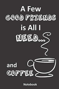 A Few Good Friends is All I Need... and Coffee: A Coffee Lover's Notebook