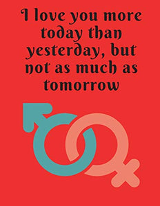 I love you more today than yesterday,but not as much as tomorrow.: Funny Romanitc Valentines Day Gifts for Him / Her ~ College-Ruled Paperback Notebook
