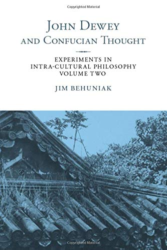 John Dewey and Confucian Thought: Experiments in Intra-cultural Philosophy, Volume Two (SUNY series in Chinese Philosophy and Culture)