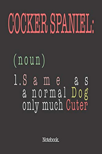 Cocker Spaniel (noun) 1. Same As A Normal Dog Only Much Cuter: Notebook