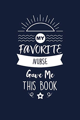 My Favorite Nurse Gave Me This Book: Nurse Thank You And Appreciation Gifts. Beautiful Gag Gift for Men and Women. Fun, Practical And Classy Alternative to a Card.