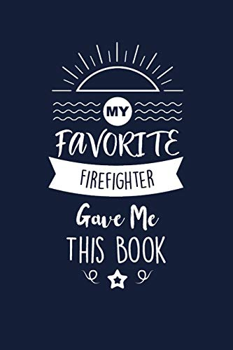 My Favorite Firefighter Gave Me This Book: Firefighter Thank You And Appreciation Gifts. Beautiful Gag Gift for Men and Women. Fun, Practical And Classy Alternative to a Card.