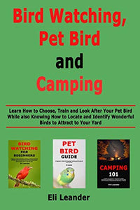 Bird Watching, Pet Bird and Camping: Learn How to Choose, Train and Look After Your Pet Bird While also Knowing How to Locate and Identify Wonderful Birds to Attract to Your Yard
