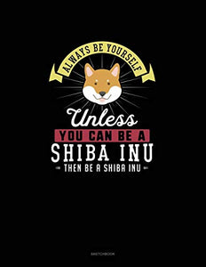 Always Be Yourself Unless You Can Be A Shiba Inu Then Be A Shiba Inu: Sketchbook
