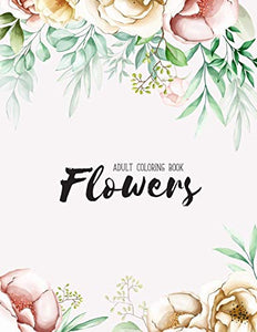 Flowers Coloring Book: An Adult Coloring Book with Flower Collection, Stress Relieving Flower Designs for Relaxation