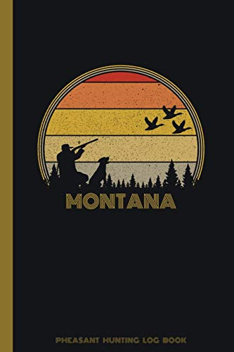 Montana Pheasant Hunting Log Book: Fowl, Quail Tracker / Track Record Species, Location, Time, Sightings, Weather / Upland Game Bird Hunter Season / ... Matte Finish / Outdoor Sportsmen Gift