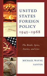 United States Foreign Policy 1945-1968: The Bomb, Spies, Stories, and Lies