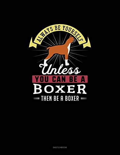 Always Be Yourself Unless You Can Be A Boxer Then Be A Boxer: Sketchbook