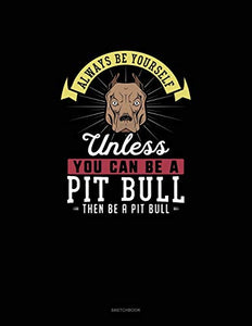 Always Be Yourself Unless You Can Be A Pit Bull Then Be A Pit Bull: Sketchbook