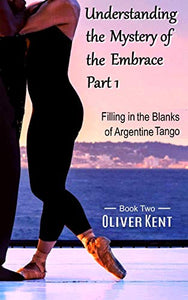 Understanding the Mystery of the Embrace Part 1: Filling in the Blanks of Argentine Tango Book 2