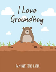I Love Groundhog Handwriting Paper: Handwriting Practice Paper Notebook for Pre-K Elementary Students Cute Woodchuck Animal Cover
