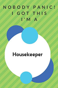Nobody Panic! I Got This I'm A Housekeeper: Funny Green And White Housekeeper Poison...Housekeeper Appreciation Notebook