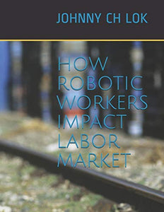 HOW ROBOTIC WORKERS IMPACT LABOR MARKET