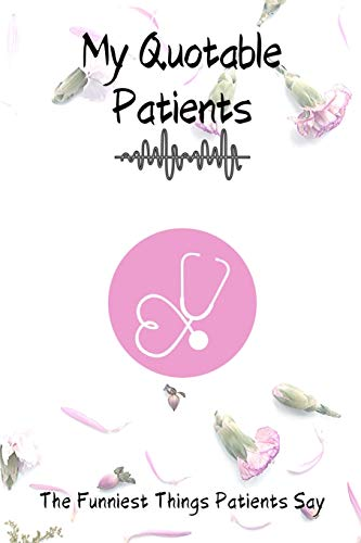 My Quotable Patients - The Funniest Things Patients Say:: Monthly schedule to collect Quotes, Memories, and Stories of your Patients, Graduation Gift ... Doctors or Nurse Practitioner Funny Gift