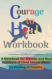 Courage to Heal Workbook: A Notebook for Women and Men Survivors of Child Sexual Abuse by Healing of Trauma