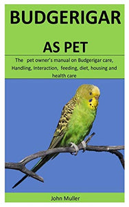 Budgerigar As Pet: The   pet owner's manual on Budgerigar care, Handling, Interaction,  feeding, diet, housing and  health care