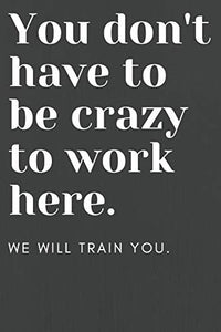 You don't have to be crazy to work here: We will train you.: Funny Office Notebook | Gag Gift for Co-Workers or Boss
