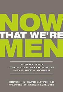 Now That We're Men: A Play and True Life Accounts of Boys, Sex & Power (UPDATED EDITION)