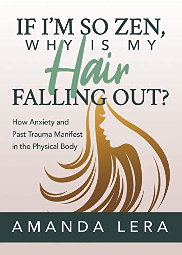 If I'm So Zen, Why is My Hair Falling Out?: How Anxiety and Past Trauma Manifest in the Physical Body