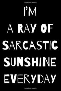 I'M  A RAY OF SARCASTIC SUNSHINE EVERYDAY: A Notebook with Funny Saying, A Great Gag Gift for Office Coworker and Friends