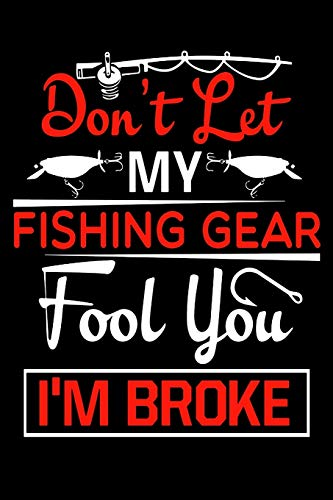 Don't Let My Fishing Gear Fool You I'm Broke: Fishing Trip Log Book | Fishing Trip Essentials Record Book | Freshwater Anglers Fishing Log Notebook
