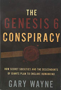 The Genesis 6 Conspiracy: How Secret Societies and the Descendants of Giants Plan to Enslave Humankind