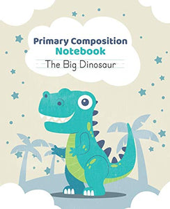 Primary composition notebook The Big Dinosaur: Handwriting practice paper for kids at kindergarten with draw and write pages