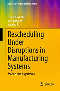 Rescheduling Under Disruptions in Manufacturing Systems: Models and Algorithms (Uncertainty and Operations Research)