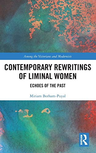 Contemporary Rewritings of Liminal Women: Echoes of the Past (Among the Victorians and Modernists)