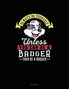 Always Be Yourself Unless You Can Be A Badger Then Be A Badger: Sketchbook