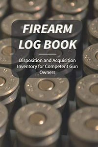 Firearm Log Book: Disposition and Acquisition For Competent Gun Owners