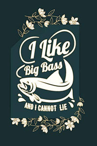 I Like Big Bass And I Cannot lie: Notebook For The Serious Fisherman To Record Fishing Trip Experiences | Fishing Trip Log Book | Fishing Trip ... Log Notebook | My Daily Fishing Log Book