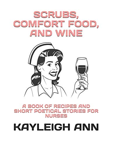 Scrubs, Comfort Food, and Wine: A Book of Recipes and Short Poetical Stories for Nurses